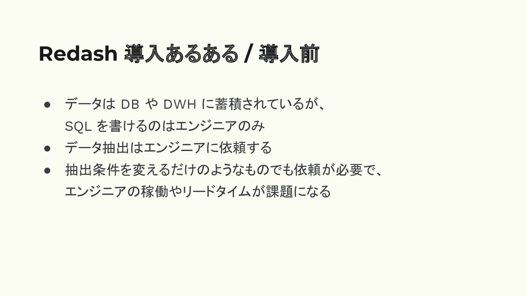 ● データは DB や DWH に蓄積されているが、 SQL を書けるのはエンジニアのみ ● ...