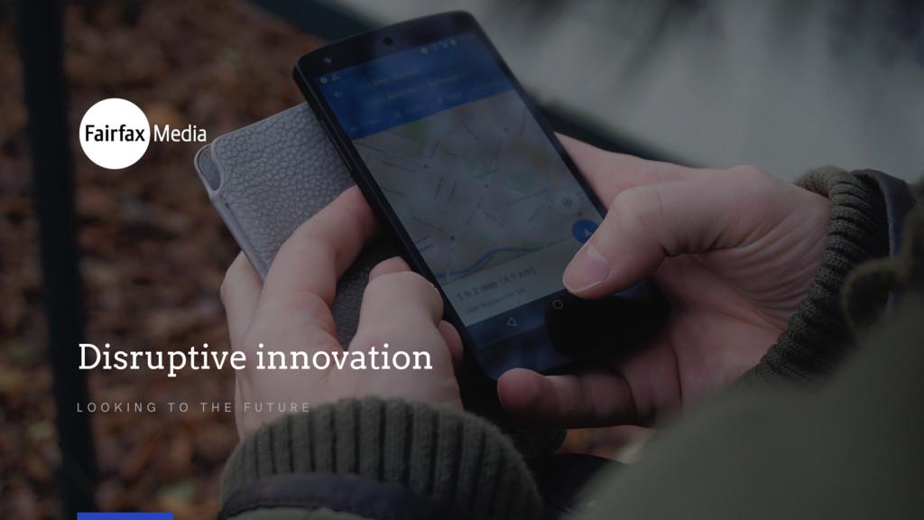 Disruptive innovation L O O K I N G T O T H E F...