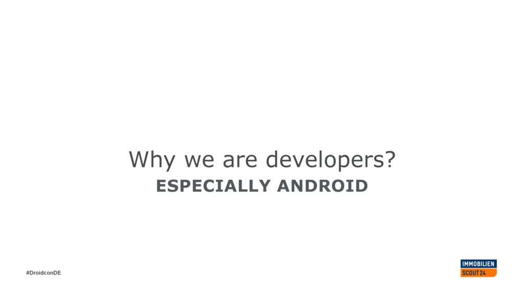 #DroidconDE Why we are developers? ESPECIALLY A...