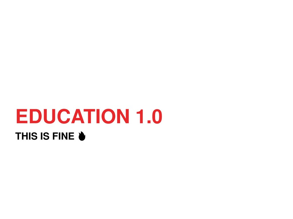 EDUCATION 1.0 THIS IS FINE