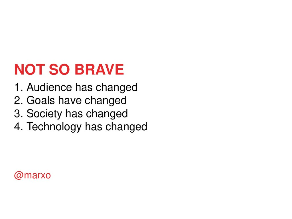 NOT SO BRAVE 1. Audience has changed 2. Goals h...