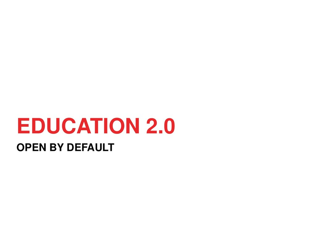 EDUCATION 2.0 OPEN BY DEFAULT