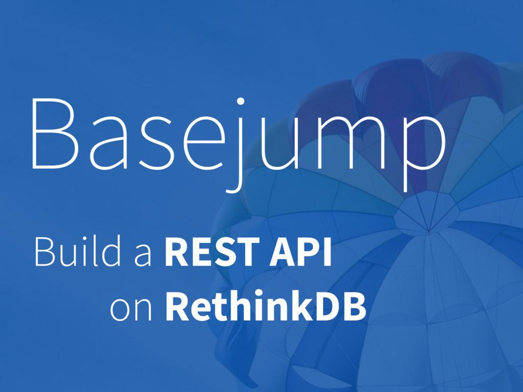 Basejump Build a REST API on RethinkDB
