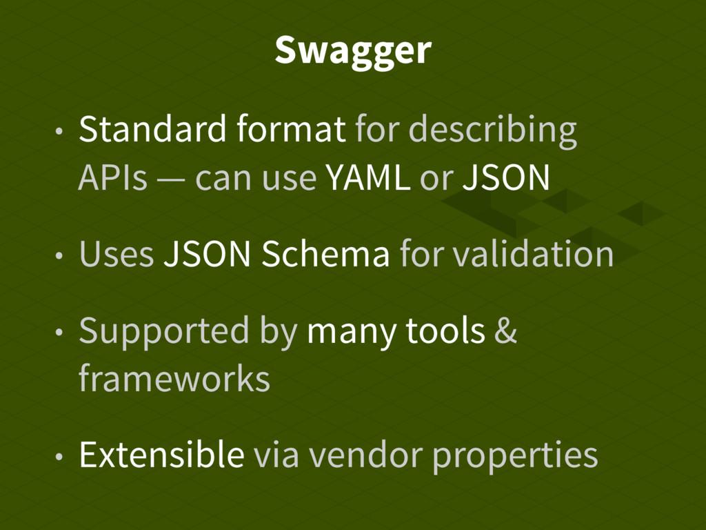 Swagger • Standard format for describing APIs —...