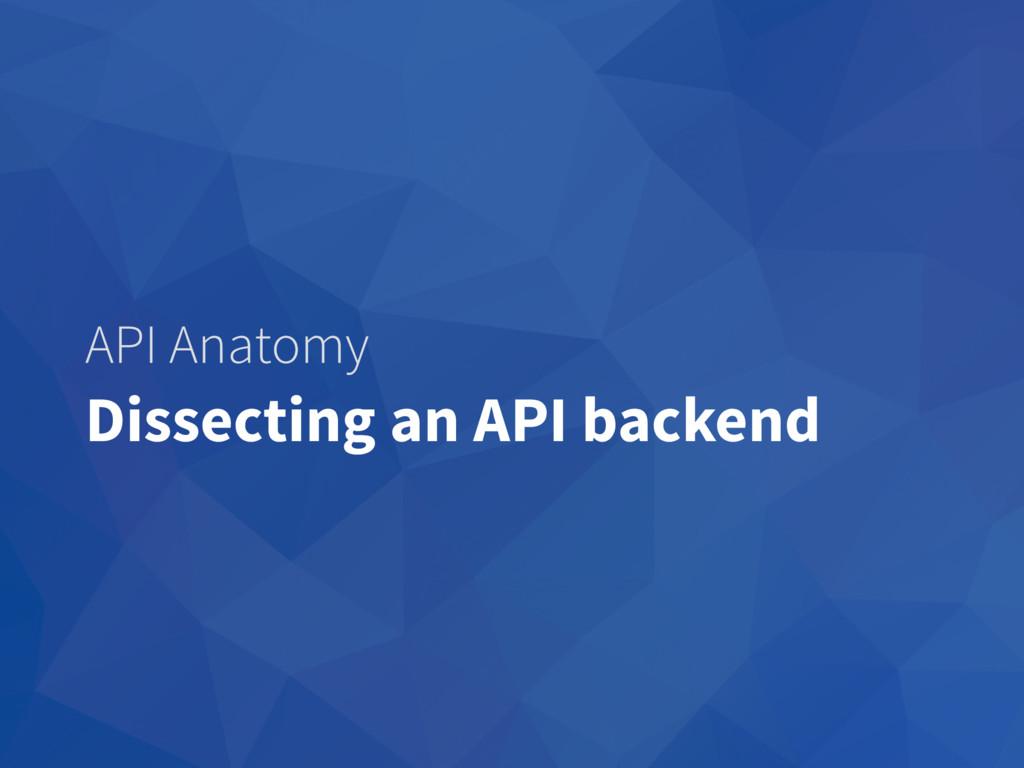 API Anatomy Dissecting an API backend