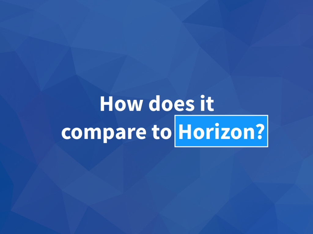 How does it compare to Fusion? Horizon?