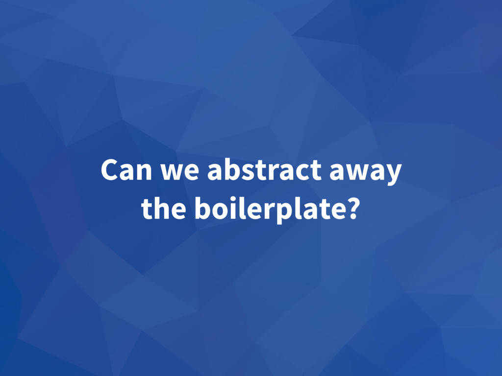 Can we abstract away the boilerplate?