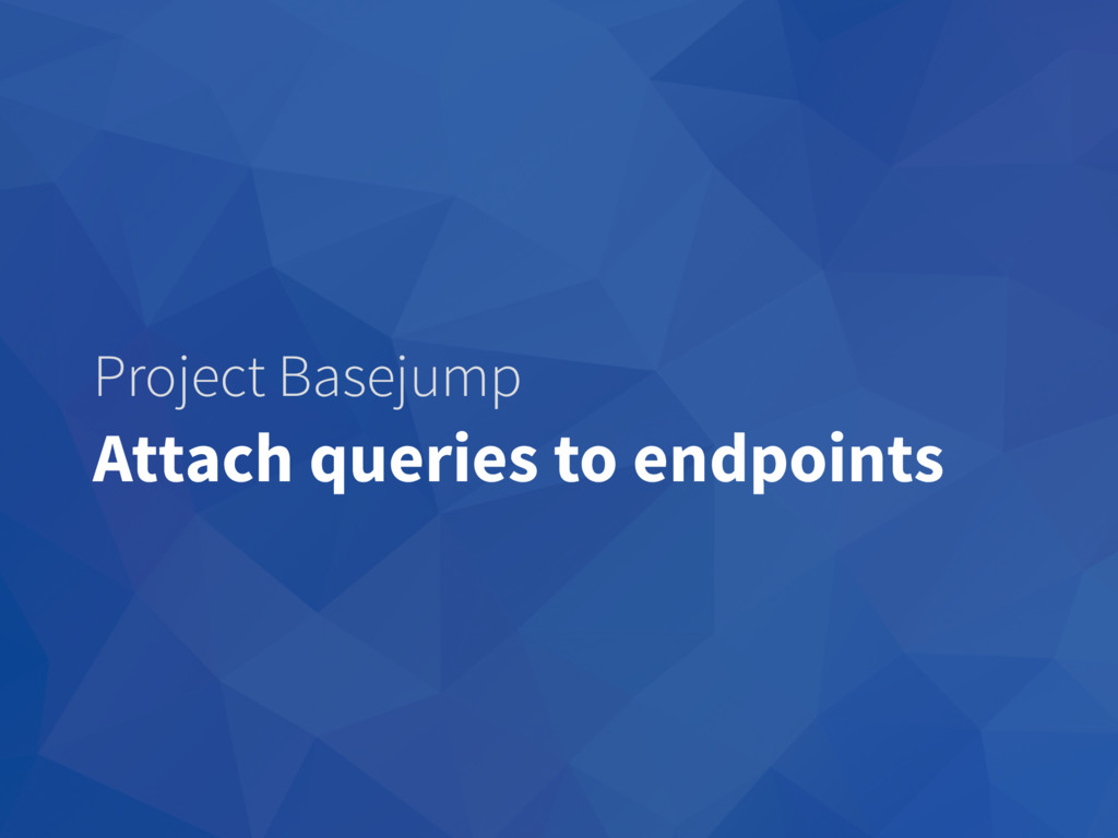 Project Basejump Attach queries to endpoints