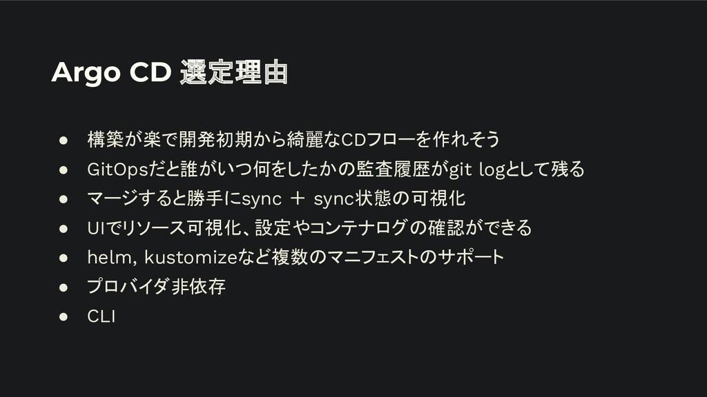 Argo CD 選定理由 ● 構築が楽で開発初期から綺麗なCDフローを作れそう ● GitOp...