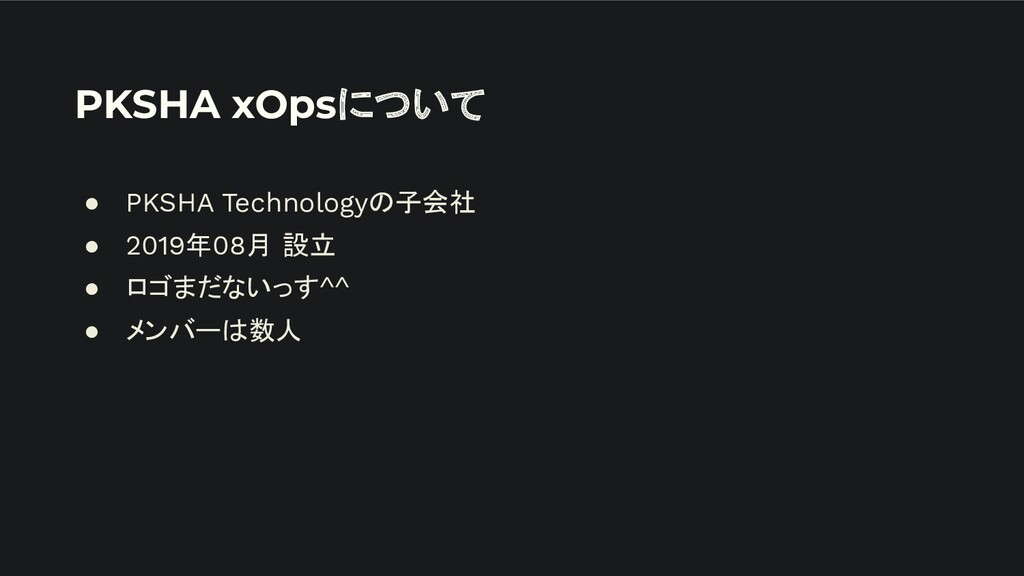 PKSHA xOpsについて ● PKSHA Technologyの子会社 ● 2019年08...