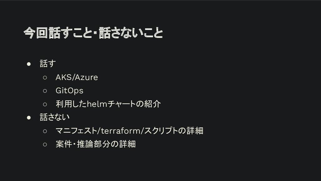 今回話すこと・話さないこと ● 話す ○ AKS/Azure ○ GitOps ○ 利用したh...