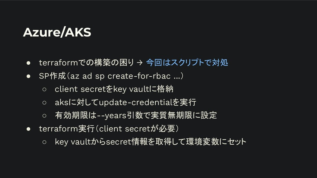Azure/AKS ● terraformでの構築の困り → 今回はスクリプトで対処 ● SP...