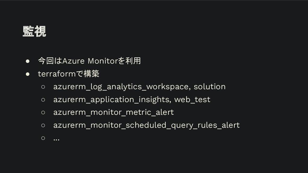 ● 今回はAzure Monitorを利用 ● terraformで構築 ○ azurerm_...