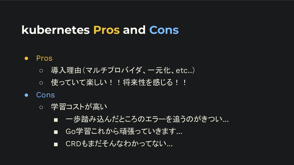 kubernetes Pros and Cons ● Pros ○ 導入理由(マルチプロバイダ...