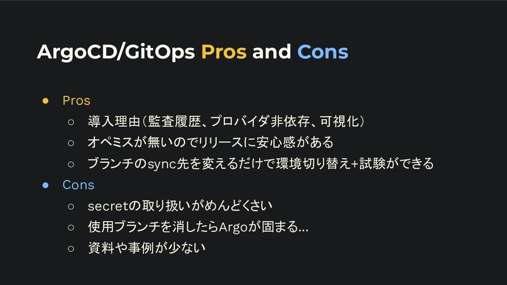 ArgoCD/GitOps Pros and Cons ● Pros ○ 導入理由(監査履歴、...