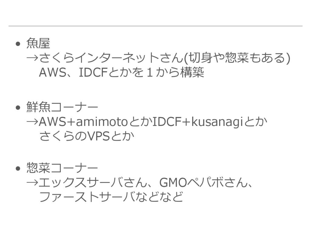 • 魚屋 →さくらインターネットさん(切身や惣菜もある) AWS、IDCFとかを1から構築 •...