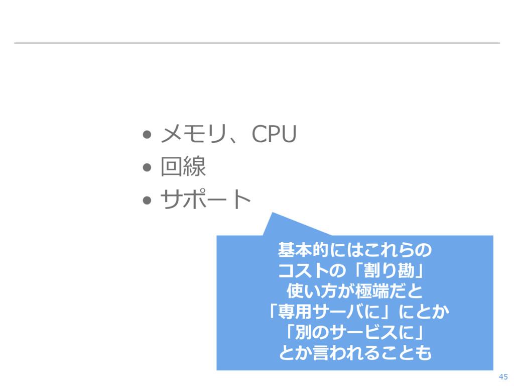 • メモリ、CPU • 回線 • サポート 45 基本的にはこれらの コストの「割り勘」 使い...