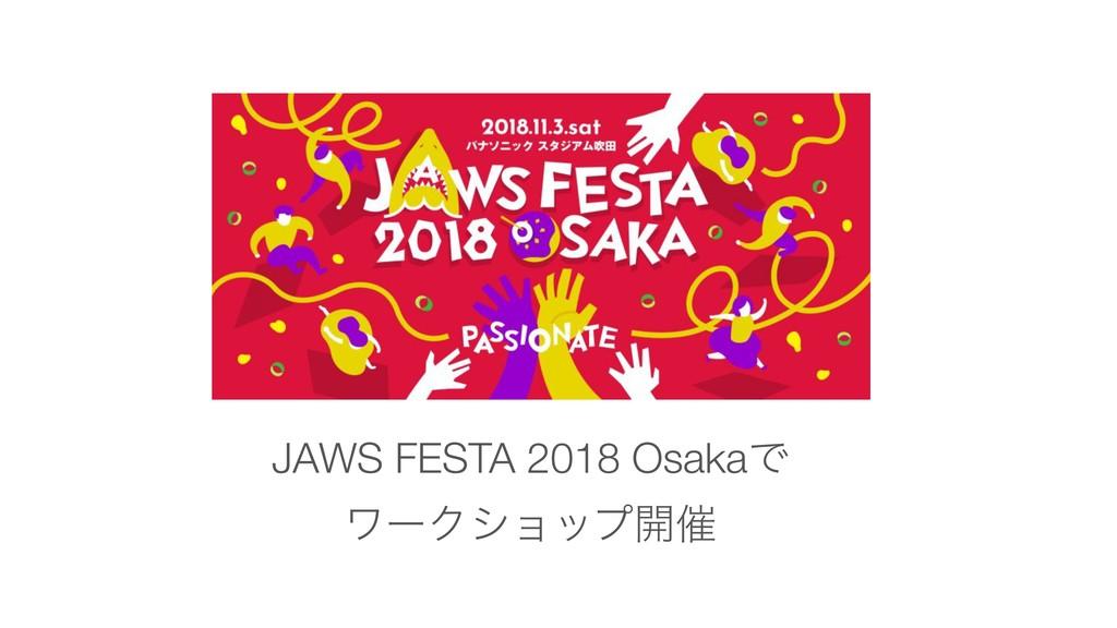 JAWS FESTA 2018 OsakaͰ ϫʔΫγϣοϓ։࠵