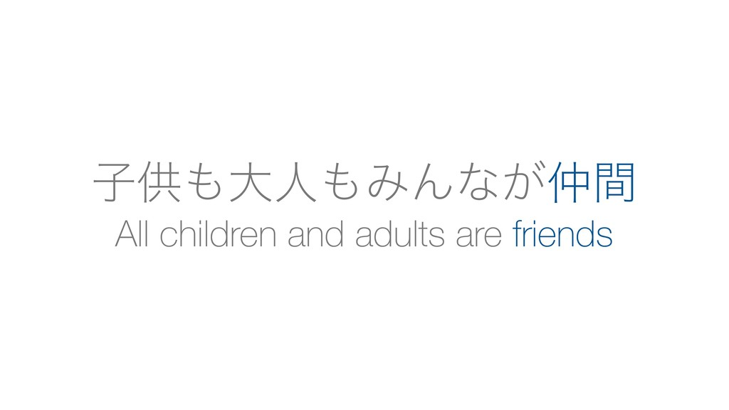 All children and adults are friends ࢠڙ΋େਓ΋ΈΜͳ͕஥ؒ