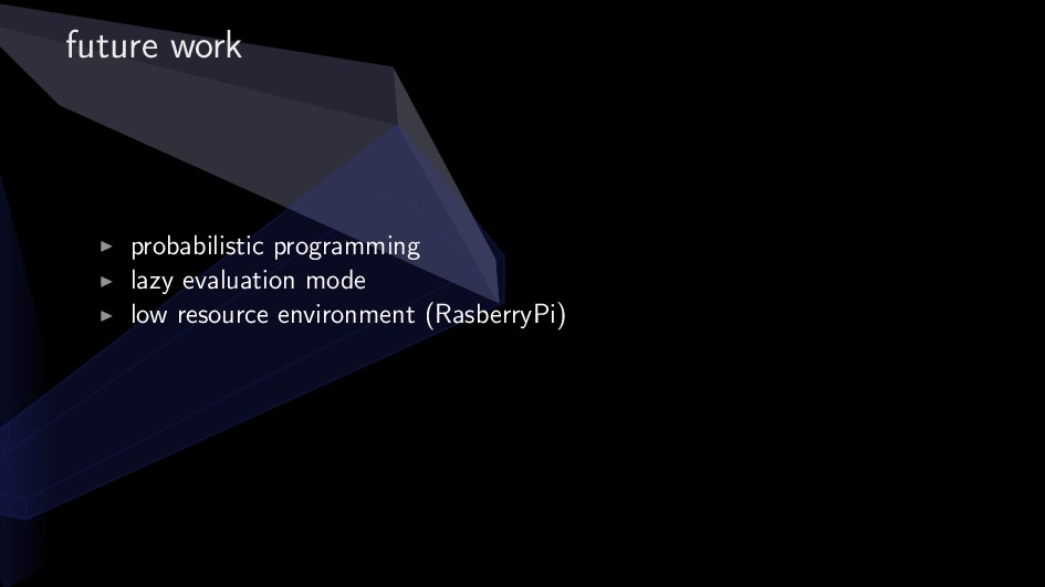 future work ▶ probabilistic programming ▶ lazy ...