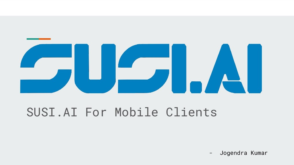 SUSI.AI For Mobile Clients - Jogendra Kumar