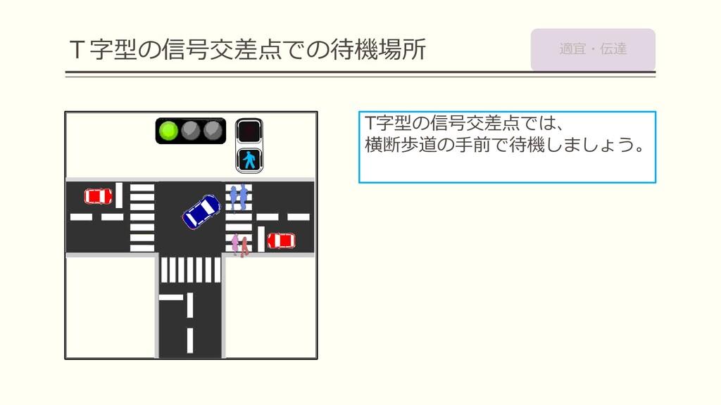 T字型の信号交差点での待機場所 T字型の信号交差点では、 横断歩道の手前で待機しましょう。 適...