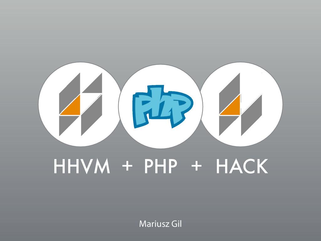 HHVM HACK PHP + + Mariusz Gil