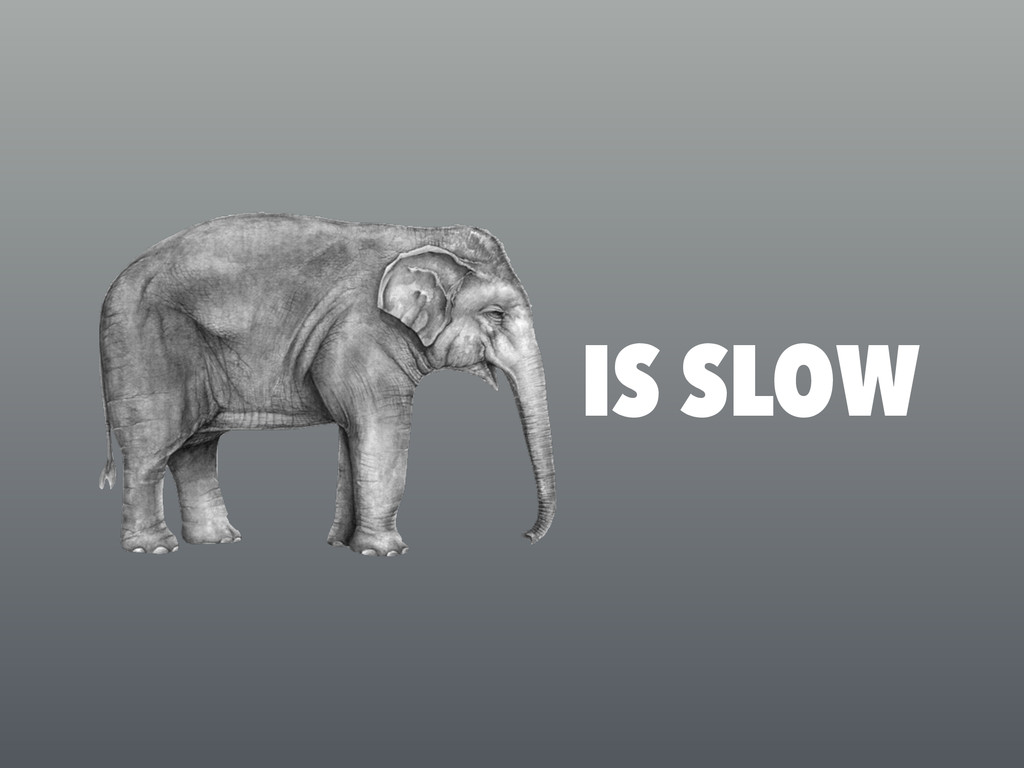 IS SLOW