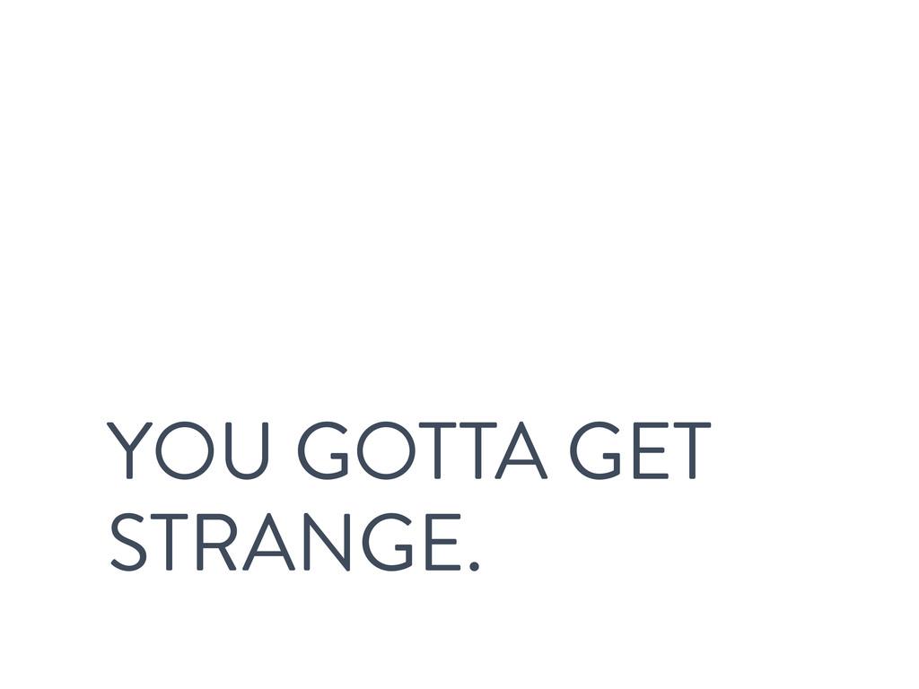 YOU GOTTA GET STRANGE.
