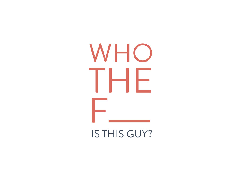 WHO IS THIS GUY? THE F