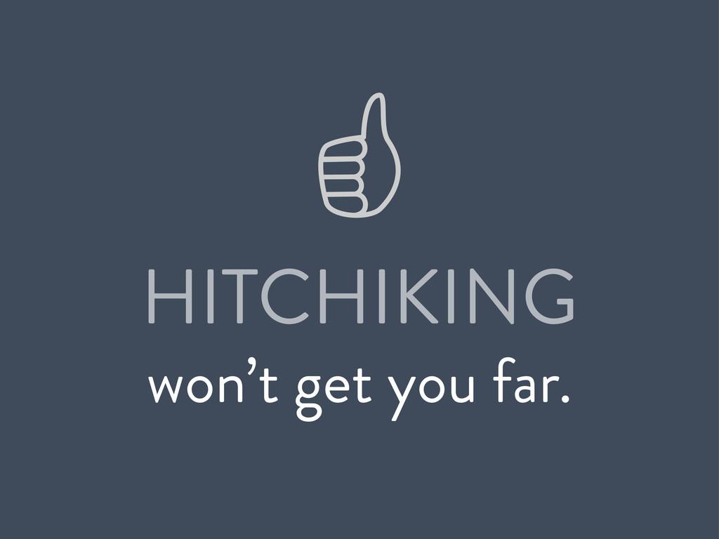 HITCHIKING won't get you far.