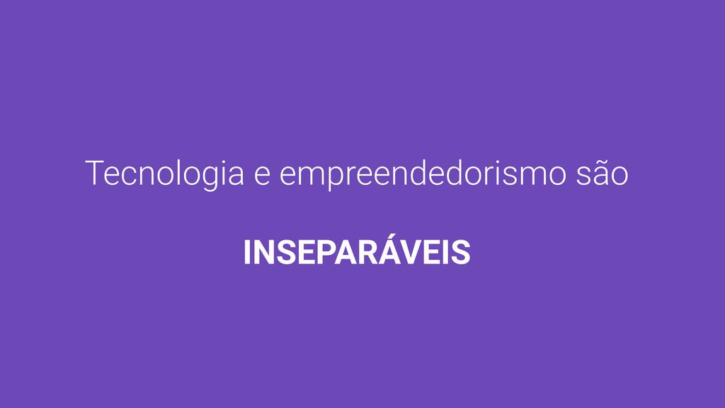 Tecnologia e empreendedorismo são INSEPARÁVEIS