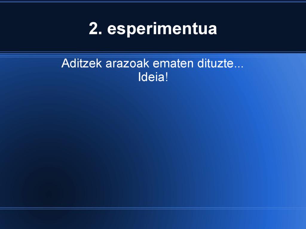2. esperimentua Aditzek arazoak ematen dituzte....