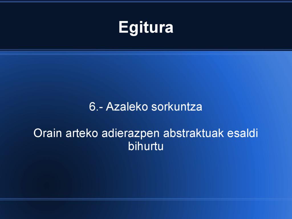 Egitura 6.- Azaleko sorkuntza Orain arteko adie...