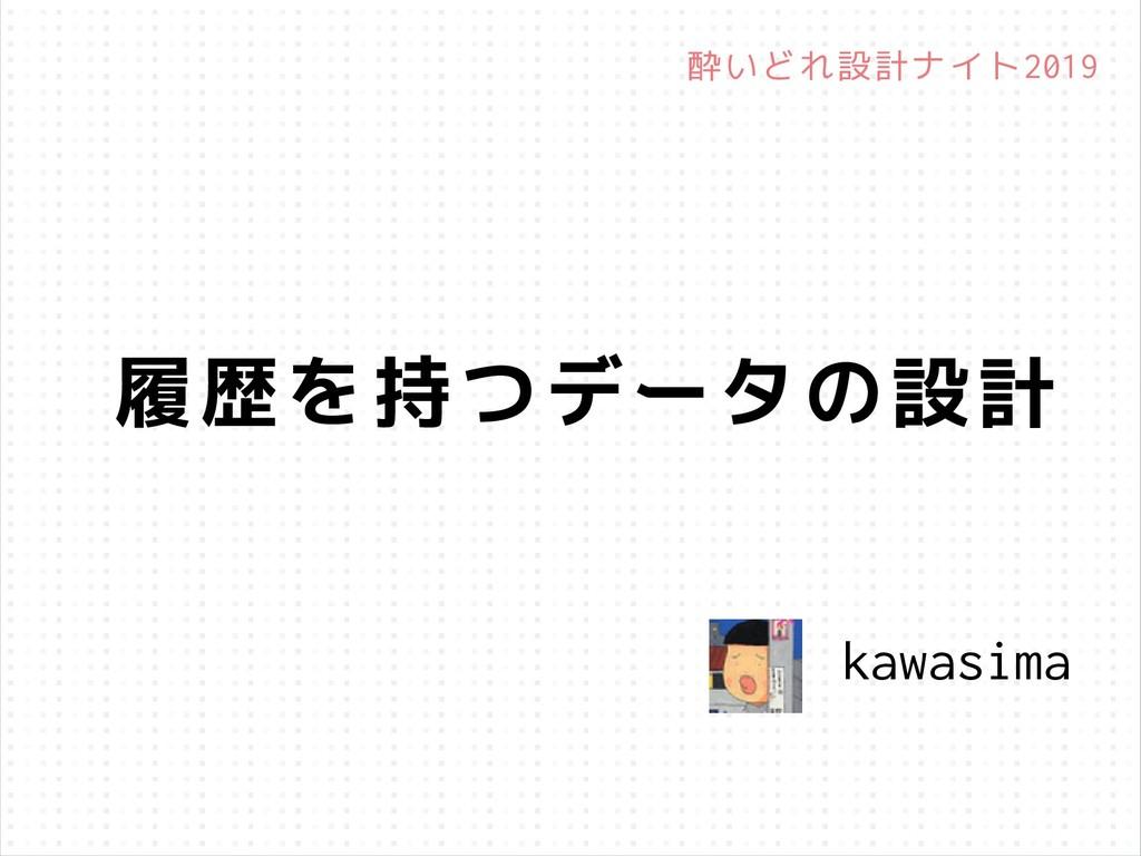 履歴を持つデータの設計 kawasima 酔いどれ設計ナイト2019