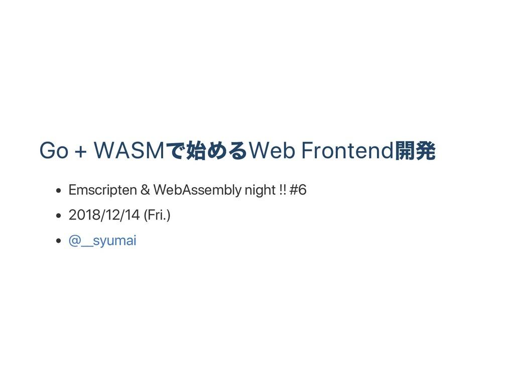Go + WASM で始めるWeb Frontend 開発 Emscripten & WebA...