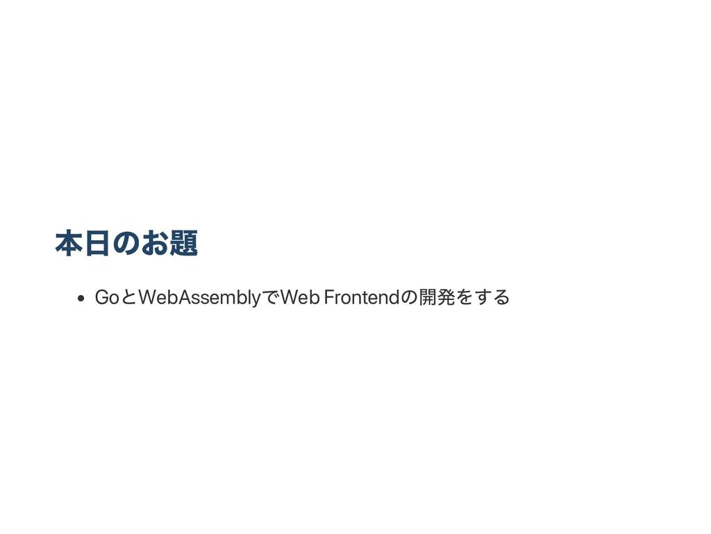 本日のお題 Go とWebAssembly でWeb Frontend の開発をする