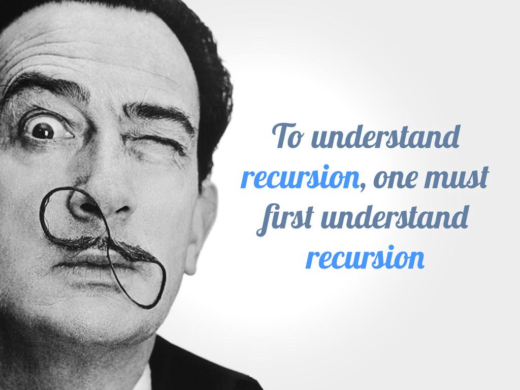 T understan recursio , on mus firs understan rec...