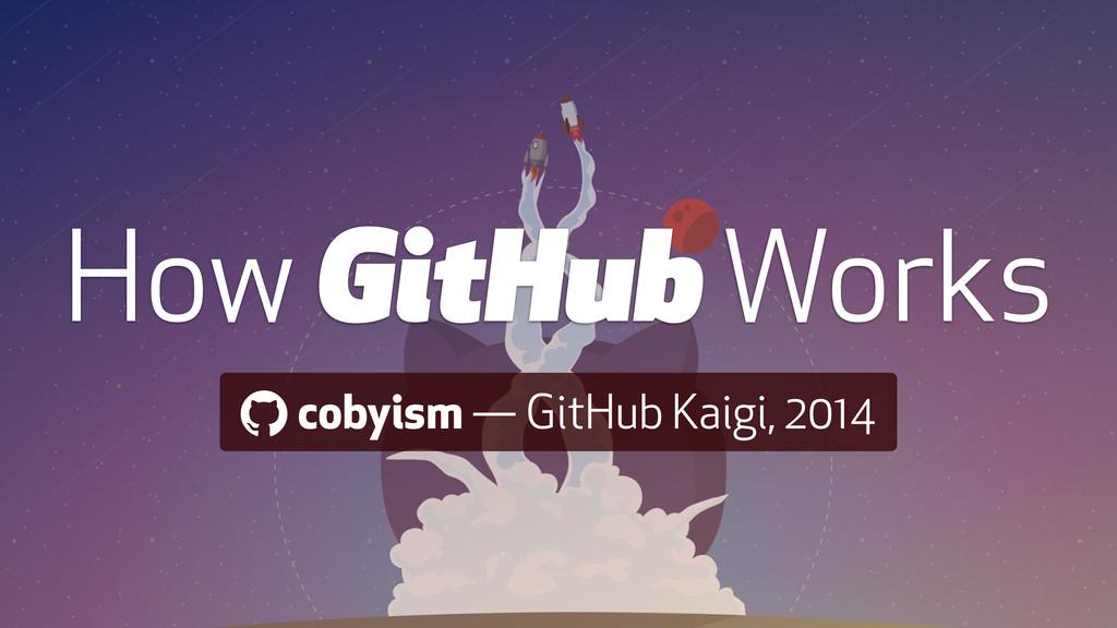 ! cobyism — GitHub Kaigi, 2014 How GitHub Works