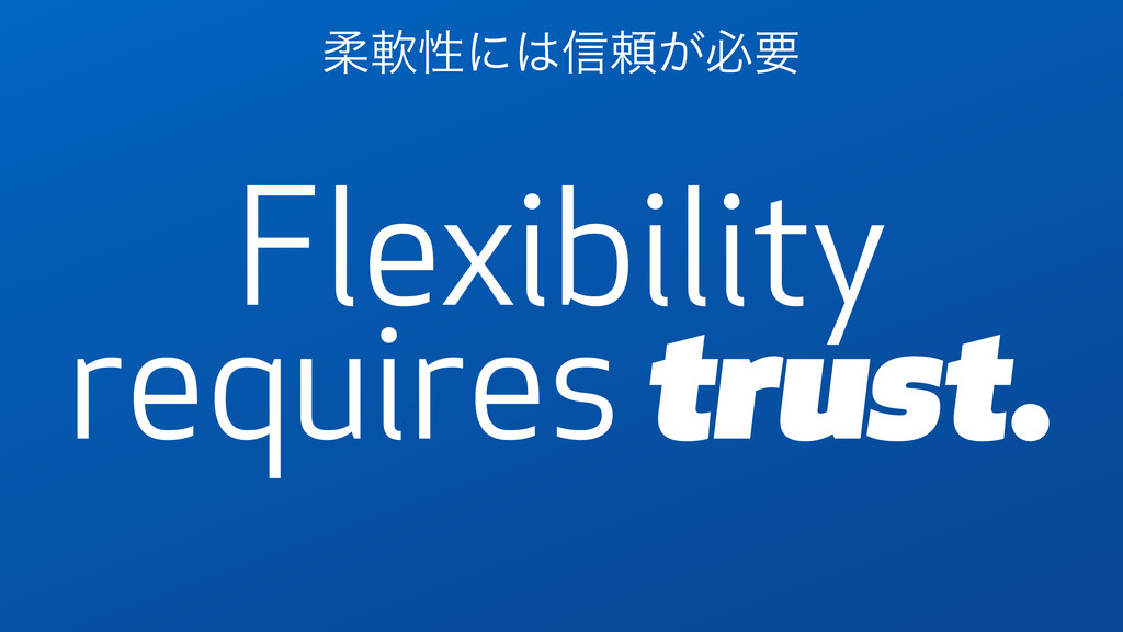 Flexibility requires trust. ॊೈੑʹ͸৴པ͕ඞཁ
