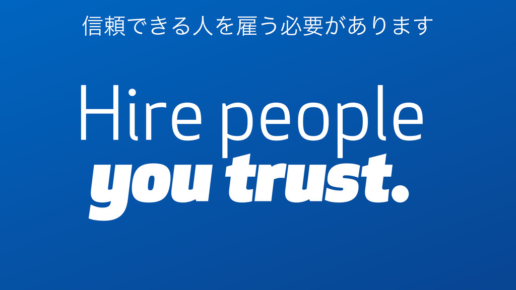 Hire people you trust. ৴པͰ͖ΔਓΛޏ͏ඞཁ͕͋Γ·͢