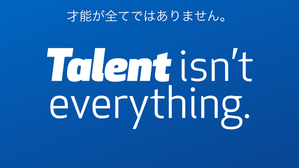 Talent isn't everything. ࠽ೳ͕શͯͰ͸͋Γ·ͤΜɻ