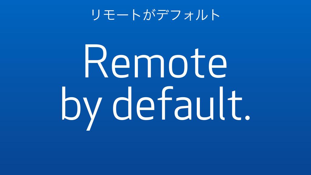 Remote by default. ϦϞʔτ͕σϑΥϧτ