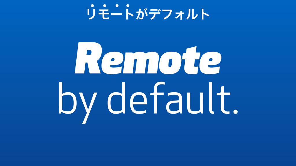 Remote by default. ϦϞʔτ͕σϑΥϧτ • • • •