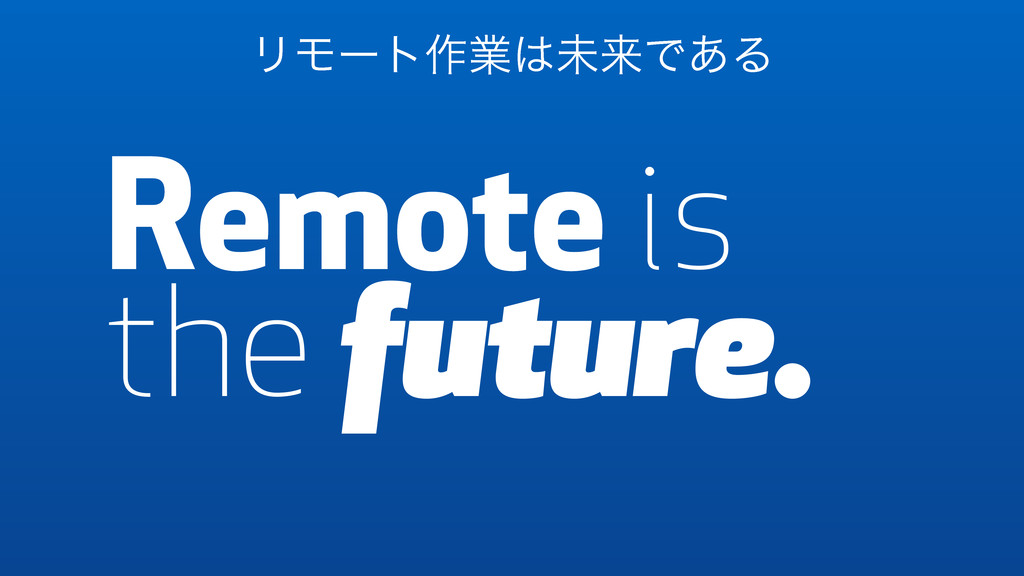 Remote is the future. Remote ϦϞʔτ࡞ۀ͸ະདྷͰ͋Δ