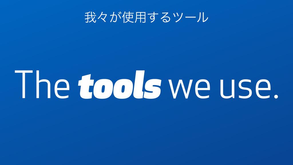 The tools we use. զʑ͕༻͢Δπʔϧ