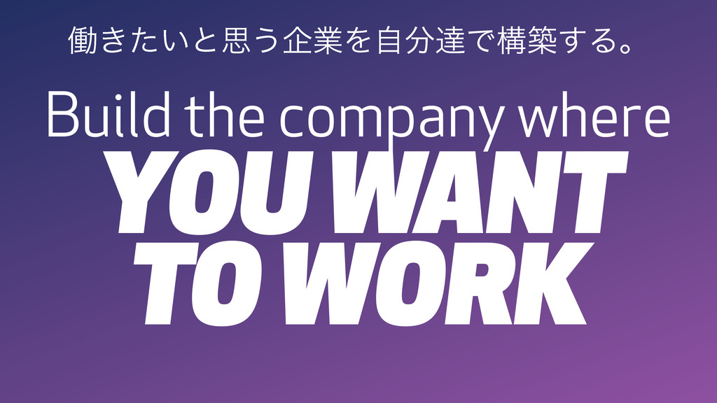 Build the company where YOU WANT TO WORK ಇ͖͍ͨͱࢥ...