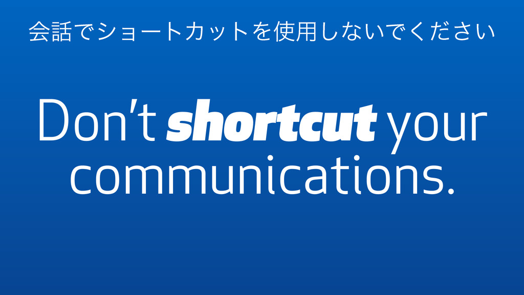 Don't shortcut your communications. ձ࿩ͰγϣʔτΧοτΛ...