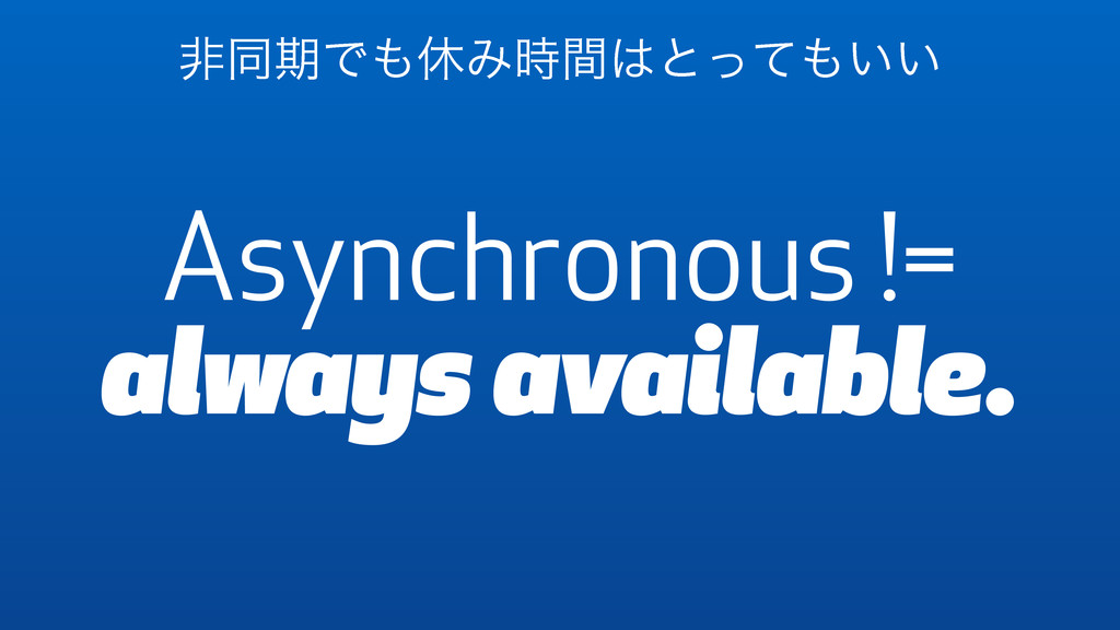 Asynchronous != always available. ඇಉظͰ΋ٳΈ࣌ؒ͸ͱͬͯ...