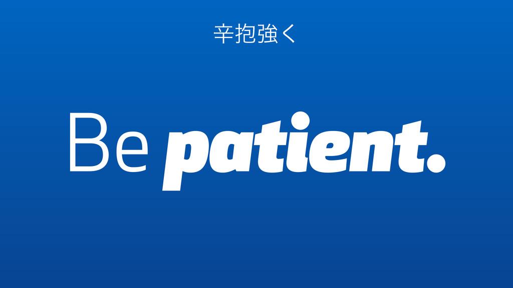 Be patient. ਏ๊ڧ͘